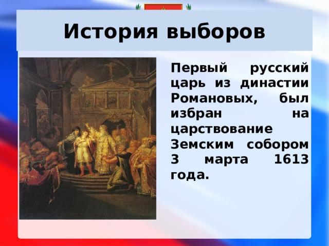 История выборов Первый русский царь из династии Романовых, был избран на царствование Земским собором 3 марта 1613 года.