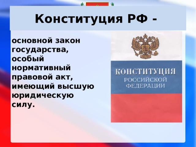 Конституция РФ - основной закон государства, особый нормативный правовой акт, имеющий высшую юридическую силу.