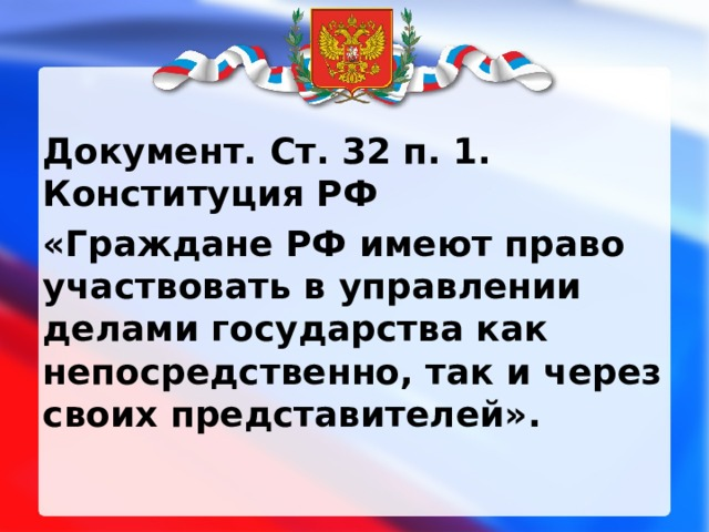 Документ. Ст. 32 п. 1. Конституция РФ «Граждане РФ имеют право участвовать в управлении делами государства как непосредственно, так и через своих представителей».