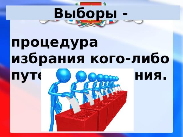 Выборы - процедура избрания кого-либо путем голосования.