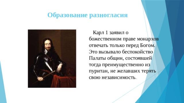 Образование разногласия  Карл 1 заявил о божественном праве монархов отвечать только перед Богом. Это вызывало беспокойство Палаты общин, состоявшей тогда преимущественно из пуритан, не желавших терять свою независимость .