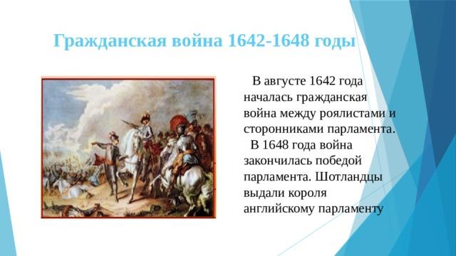 Гражданская война 1642-1648 годы  В августе 1642 года началась гражданская война между роялистами и сторонниками парламента.  В 1648 года война закончилась победой парламента. Шотландцы выдали короля английскому парламенту