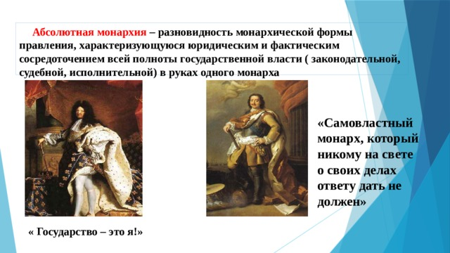 Абсолютная монархия – разновидность монархической формы правления, характеризующуюся юридическим и фактическим сосредоточением всей полноты государственной власти ( законодательной, судебной, исполнительной) в руках одного монарха  «Самовластный монарх, который никому на свете о своих делах ответу дать не должен» « Государство – это я!»
