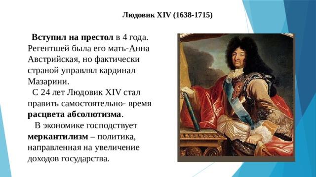 Людовик XIV (1638-1715)  Вступил на престол в 4 года. Регентшей была его мать-Анна Австрийская, но фактически страной управлял кардинал Мазарини.  С 24 лет Людовик XIV стал править самостоятельно- время расцвета абсолютизма .  В экономике господствует меркантилизм – политика, направленная на увеличение доходов государства.