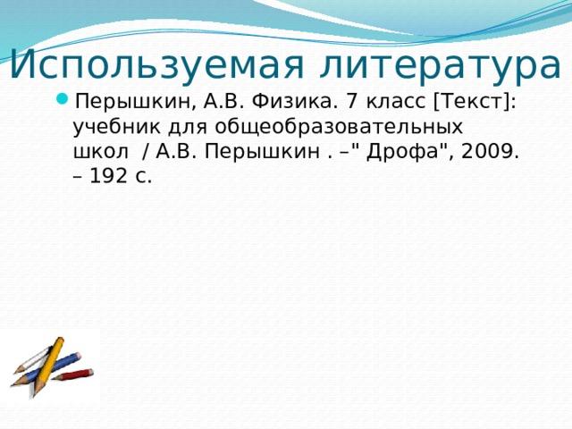 Используемая литература Перышкин, А.В. Физика. 7 класс [Текст]: учебник для общеобразовательных школ / А.В. Перышкин . –