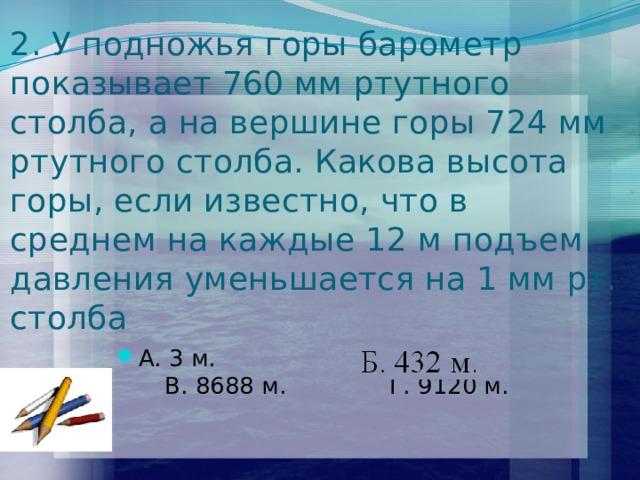 2. У подножья горы барометр показывает 760 мм ртутного столба, а на вершине горы 724 мм ртутного столба. Какова высота горы, если известно, что в среднем на каждые 12 м подъем давления уменьшается на 1 мм рт. столба А. 3 м. Б. 432 м. В. 8688 м. Г. 9120 м.