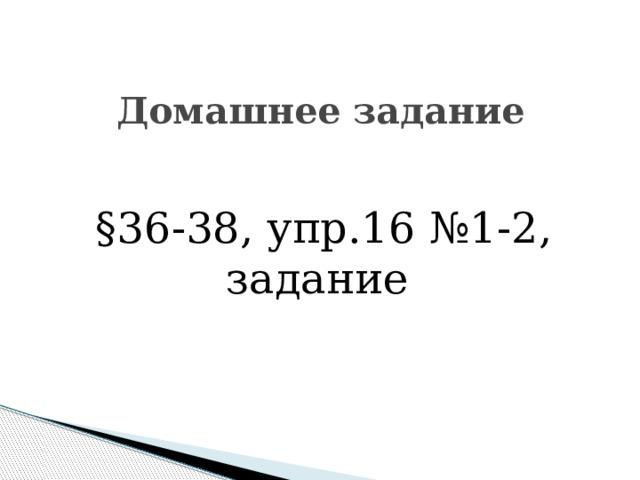 Домашнее задание §36-38, упр.16 №1-2, задание