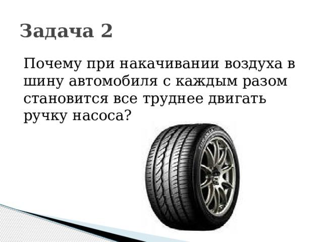 Задача 2 Почему при накачивании воздуха в шину автомобиля с каждым разом становится все труднее двигать ручку насоса?