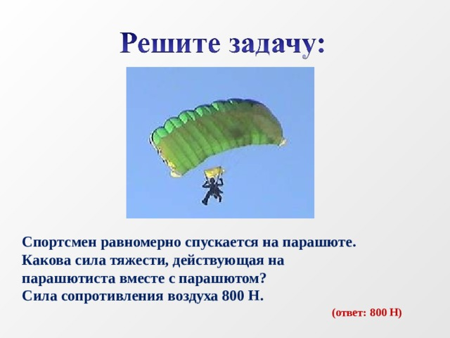 Спортсмен равномерно спускается на парашюте. Какова сила тяжести, действующая на парашютиста вместе с парашютом? Сила сопротивления воздуха 800 Н.  (ответ: 800 Н)