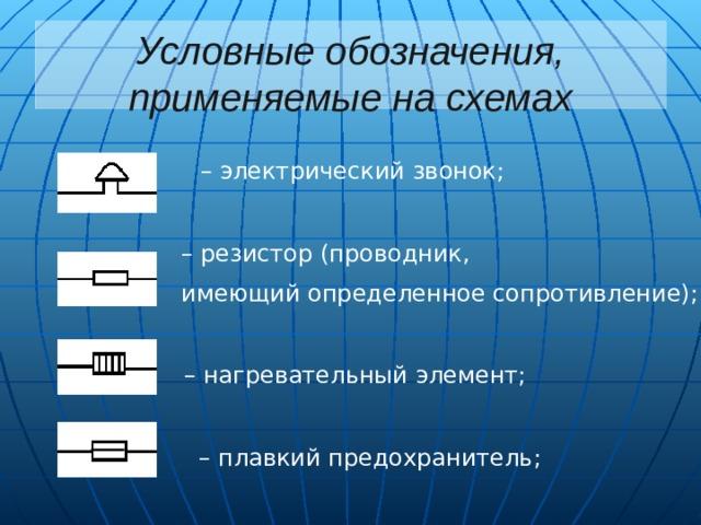 Условные обозначения, применяемые на схемах – электрический звонок; – резистор (проводник, имеющий определенное сопротивление); – нагревательный элемент; – плавкий предохранитель;