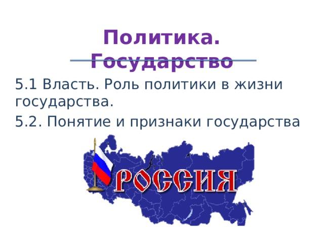 Политика. Государство 5.1 Власть. Роль политики в жизни государства. 5.2. Понятие и признаки государства