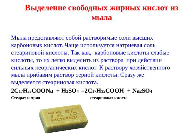 Выделение свободных жирных кислот из мыла   Мыла представляют собой растворимые соли высших карбоновых кислот. Чаще используется натриевая соль стеариновой кислоты. Так как, карбоновые кислоты слабые кислоты, то их легко выделить из раствора при действии сильных неорганических кислот. К раствору хозяйственного мыла прибавим раствор серной кислоты. Сразу же выделяется стеариновая кислота. 2С 17 Н 35 СОО Na + H 2 SO 4 =2 C 17 H 35 COOH + Na 2 SO 4 Стеарат натрия стеариновая кислта