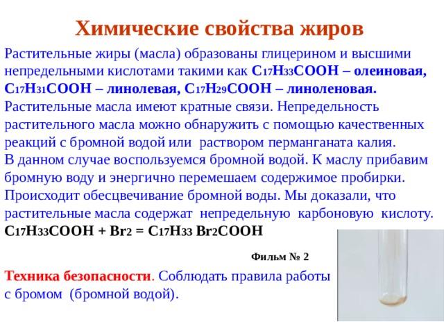 Химические свойства жиров Растительные жиры (масла) образованы глицерином и высшими непредельными кислотами такими как C 17 H 33 COOH – олеиновая, C 17 H 31 COOH – линолевая, C 17 H 29 COOH – линоленовая. Растительные масла имеют кратные связи. Непредельность растительного масла можно обнаружить с помощью качественных реакций с бромной водой или раствором перманганата калия. В данном случае воспользуемся бромной водой. К маслу прибавим бромную воду и энергично перемешаем содержимое пробирки. Происходит обесцвечивание бромной воды. Мы доказали, что растительные масла содержат непредельную карбоновую кислоту. C 17 H 33 COOH + Br 2 = C 17 H 33  Br 2 COOH   Фильм № 2  Техника безопасности . Соблюдать правила работы с бромом (бромной водой).