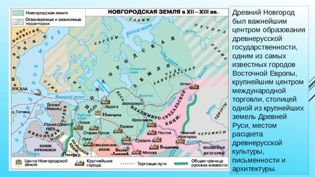 Древний Новгород был важнейшим центром образования древнерусской государственности, одним из самых известных городов Восточной Европы, крупнейшим центром международной торговли, столицей одной из крупнейших земель Древней Руси, местом расцвета древнерусской культуры, письменности и архитектуры.