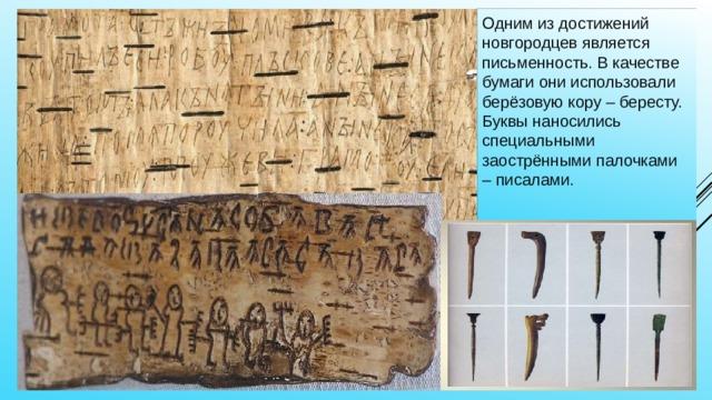 Одним из достижений новгородцев является письменность. В качестве бумаги они использовали берёзовую кору – бересту. Буквы наносились специальными заострёнными палочками – писалами.
