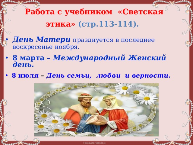 Работа с учебником «Светская этика» (стр.113-114).  День Матери  празднуется в последнее воскресенье ноября. 8 марта – Международный Женский день. 8 июля – День семьи, любви и верности.