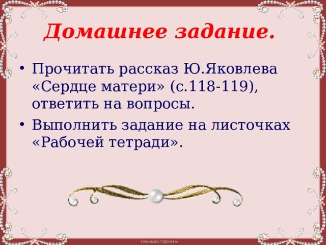 Домашнее задание. Прочитать рассказ Ю.Яковлева «Сердце матери» (с.118-119), ответить на вопросы. Выполнить задание на листочках «Рабочей тетради».