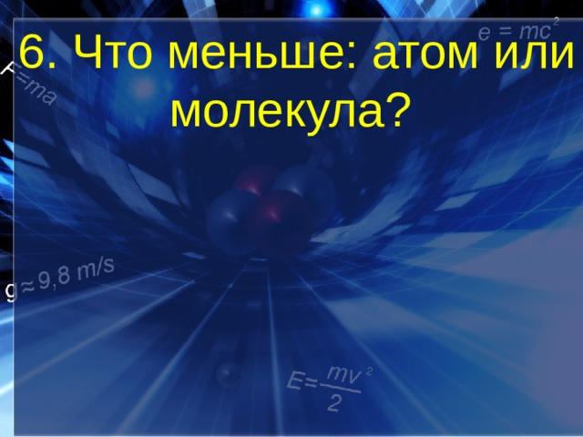 6. Что меньше: атом или молекула?