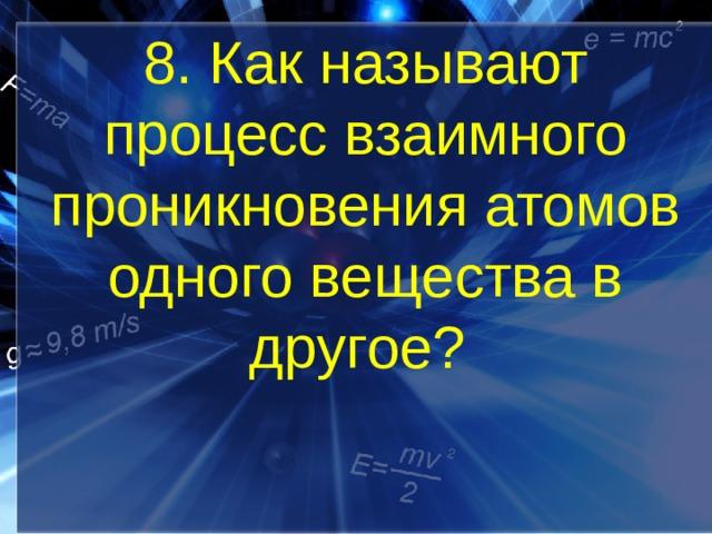 8. Как называют процесс взаимного проникновения атомов одного вещества в другое?
