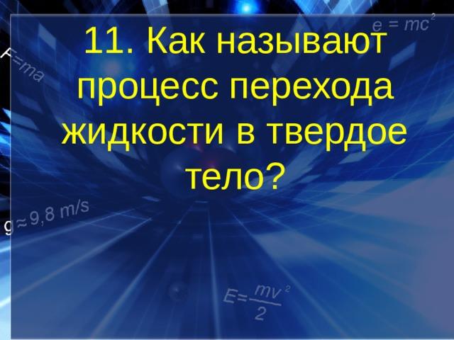 11. Как называют процесс перехода жидкости в твердое тело?
