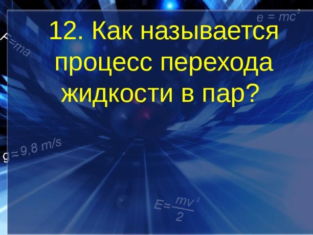 12. Как называется процесс перехода жидкости в пар?