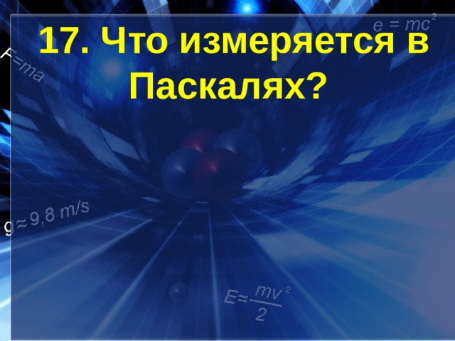 17. Что измеряется в Паскалях?