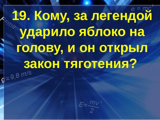 19. Кому, за легендой ударило яблоко на голову, и он открыл закон тяготения?