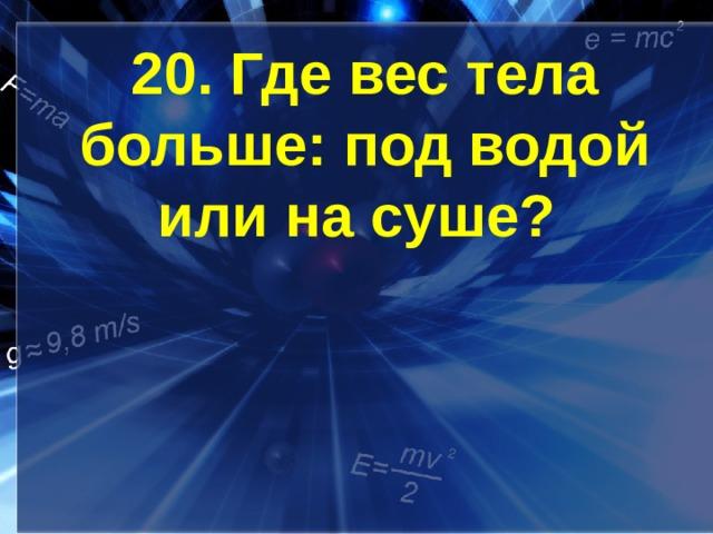 20. Где вес тела больше: под водой или на суше?