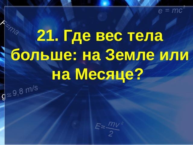 21. Где вес тела больше: на Земле или на Месяце?