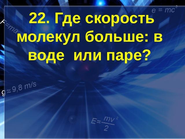 22. Где скорость молекул больше: в воде или паре?