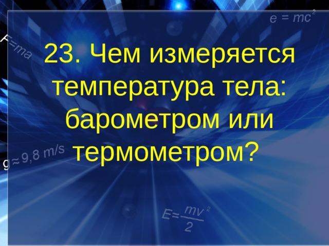 23. Чем измеряется температура тела: барометром или термометром?
