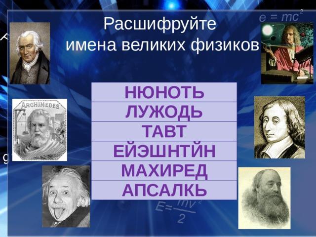 Расшифруйте  имена великих физиков   НЮНОТЬ ЛУЖОДЬ ТАВТ ЕЙЭШНТЙН МАХИРЕД АПСАЛКЬ