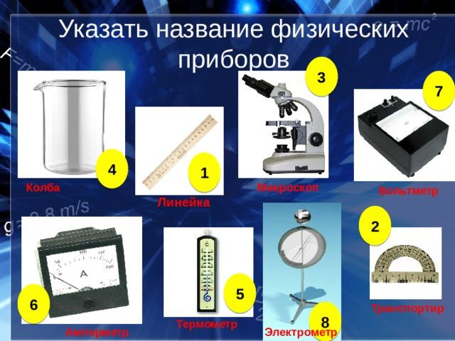 Указать название физических приборов 3 7 4 1 Микроскоп Колба Вольтметр Линейка 2 5 6 Транспортир 8 Термометр Амперметр Электрометр