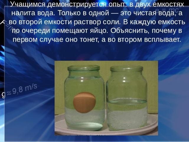 Учащимся демонстрируется опыт: в двух емкостях налита вода. Только в одной — это чистая вода, а во второй емкости раствор соли. В каждую емкость по очереди помещают яйцо. Объяснить, почему в первом случае оно тонет, а во втором всплывает.