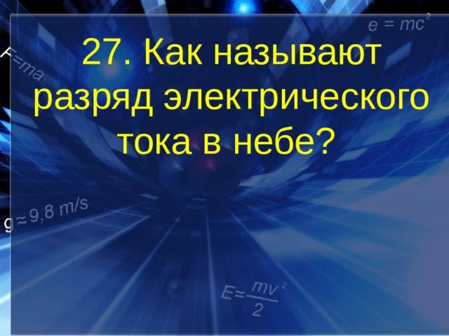 27. Как называют разряд электрического тока в небе?