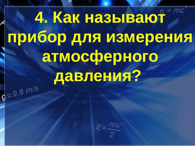 4. Как называют прибор для измерения атмосферного давления?