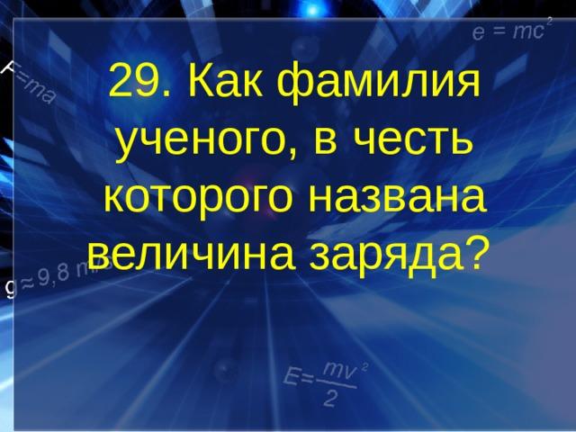 29. Как фамилия ученого, в честь которого названа величина заряда?