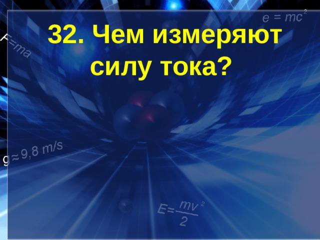32. Чем измеряют силу тока?