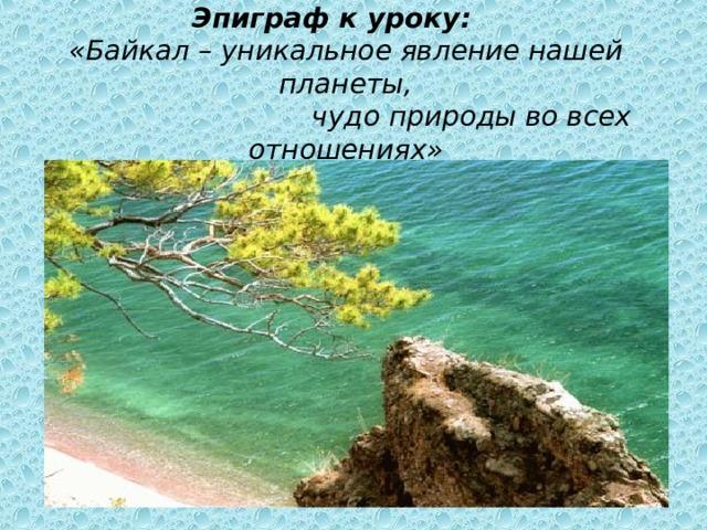 Эпиграф к уроку:  «Байкал – уникальное явление нашей планеты,  чудо природы во всех отношениях»   Л.С.Берг