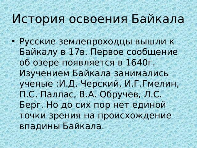 История освоения Байкала Русские землепроходцы вышли к Байкалу в 17в. Первое сообщение об озере появляется в 1640г. Изучением Байкала занимались ученые : И.Д. Черский, И.Г.Гмелин, П.С. Паллас, В.А. Обручев, Л.С. Берг. Но до сих пор нет единой точки зрения на происхождение впадины Байкала.