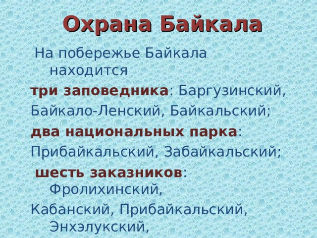 Охрана Байкала  На побережье Байкала находится три заповедника : Баргузинский, Байкало-Ленский, Байкальский; два национальных парка : Прибайкальский, Забайкальский;  шесть заказников : Фролихинский, Кабанский, Прибайкальский, Энхэлукский, Степнодворецкий, Верхнеангарский
