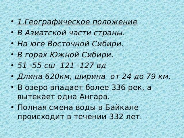 1.Географическое положение В Азиатской части страны. На юге Восточной Сибири. В горах Южной Сибири. 51 -55 сш 121 -127 вд Длина 620км, ширина от 24 до 79 км. В озеро впадает более 336 рек, а вытекает одна Ангара. Полная смена воды в Байкале происходит в течении 332 лет.