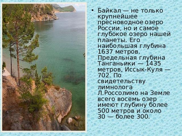 Байкал — не только крупнейшее пресноводное  озеро России, но и самое глубокое озеро нашей планеты. Его наибольшая глубина 1637 метров. Предельная глубина Танганьики — 1435 метров, Иссык-Куля — 702. По свидетельству лимнолога Л.Россолимо на Земле всего восемь озер имеют глубину более 500 метров и около 30 — более 300.
