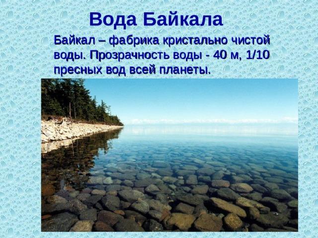 Вода Байкала     Байкал – фабрика кристально чистой воды. Прозрачность воды - 40 м, 1/10 пресных вод всей планеты.