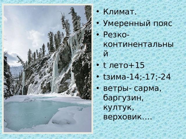 Климат. Умеренный пояс Резко-континентальный t лето+15 t зима-14;-17;-24 ветры- сарма, баргузин, култук, верховик….