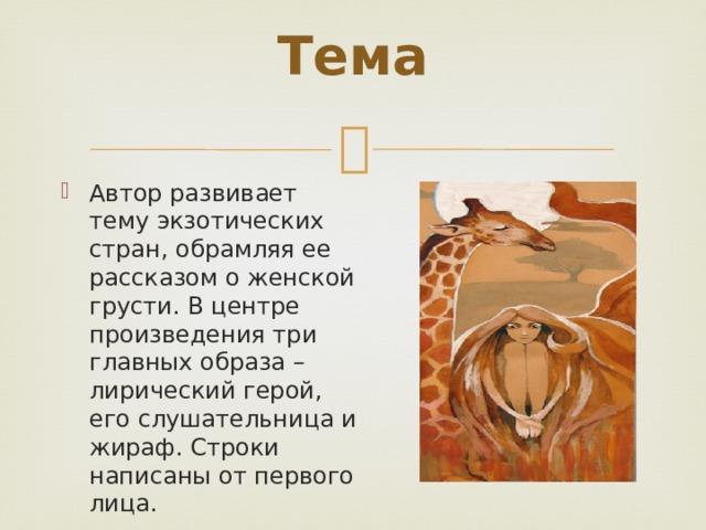 Тема   Автор развивает тему экзотических стран, обрамляя ее рассказом о женской грусти. В центре произведения три главных образа – лирический герой, его слушательница и жираф. Строки написаны от первого лица.