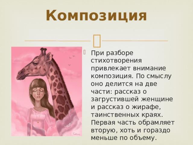 Композиция   При разборе стихотворения привлекает внимание композиция. По смыслу оно делится на две части: рассказ о загрустившей женщине и рассказ о жирафе, таинственных краях. Первая часть обрамляет вторую, хоть и гораздо меньше по объему.