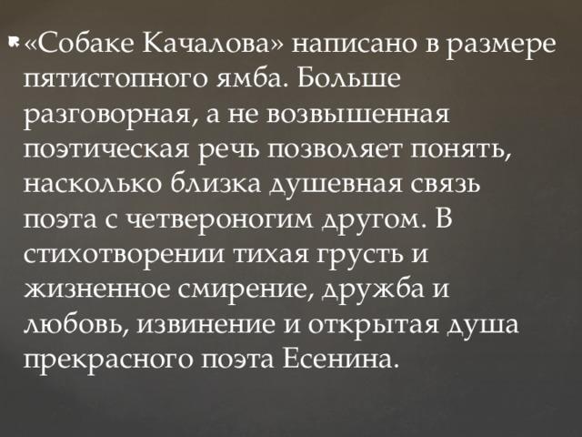 «Собаке Качалова» написано в размере пятистопного ямба. Больше разговорная, а не возвышенная поэтическая речь позволяет понять, насколько близка душевная связь поэта с четвероногим другом. В стихотворении тихая грусть и жизненное смирение, дружба и любовь, извинение и открытая душа прекрасного поэта Есенина.