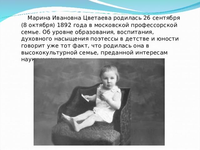 Марина Ивановна Цветаева родилась 26 сентября (8 октября) 1892 года в московской профессорской семье. Об уровне образования, воспитания, духовного насыщения поэтессы в детстве и юности говорит уже тот факт, что родилась она в высококультурной семье, преданной интересам науки и искусства.