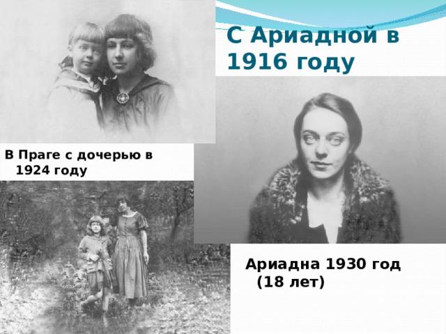 С Ариадной в 1916 году В Праге с дочерью в 1924 году  Ариадна 1930 год (18 лет)
